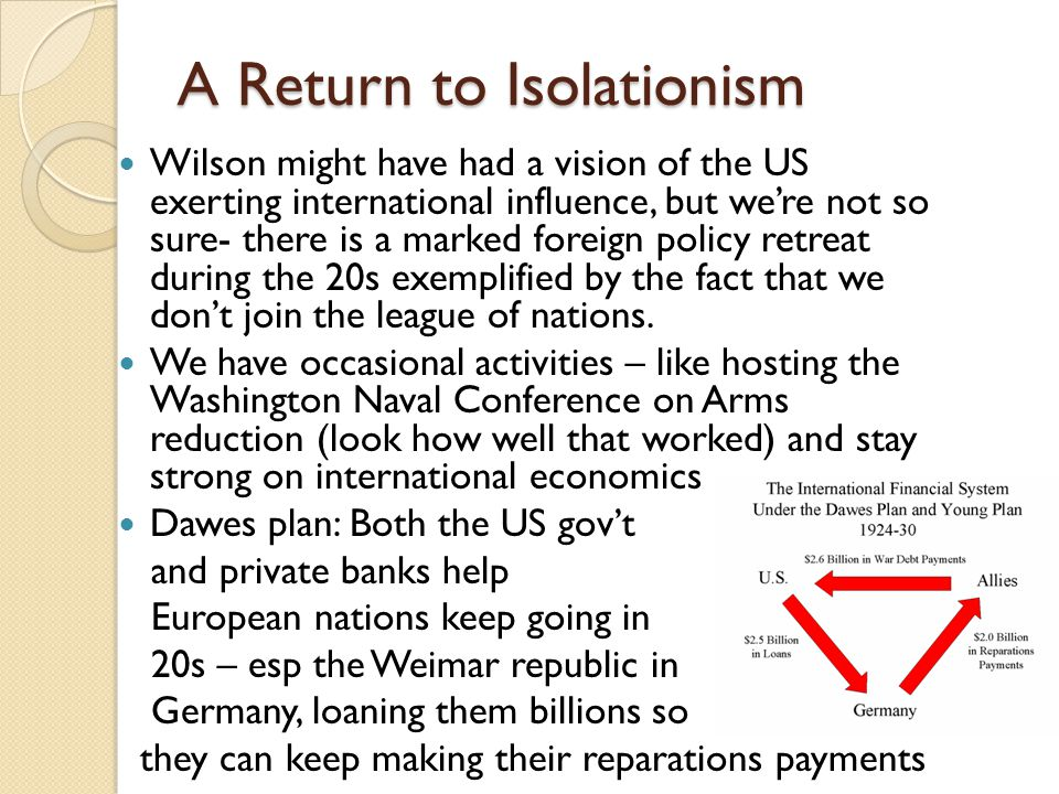 A Return to Isolationism Wilson might have had a vision of the US exerting international influence, but we're not so sure- there is a marked foreign policy retreat during the 20s exemplified by the fact that we don't join the league of nations.
