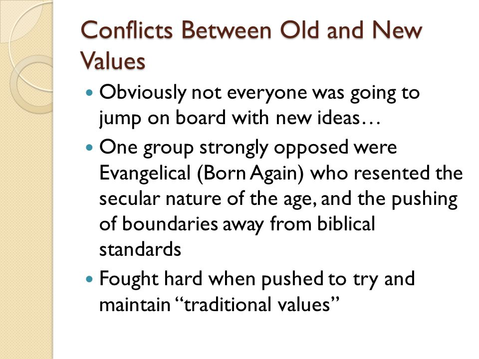 Conflicts Between Old and New Values Obviously not everyone was going to jump on board with new ideas… One group strongly opposed were Evangelical (Born Again) who resented the secular nature of the age, and the pushing of boundaries away from biblical standards Fought hard when pushed to try and maintain traditional values