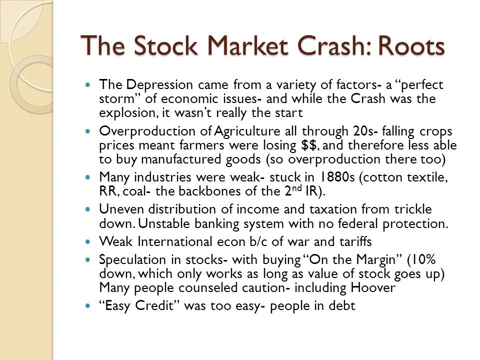 The Stock Market Crash: Roots The Depression came from a variety of factors- a perfect storm of economic issues- and while the Crash was the explosion, it wasn't really the start Overproduction of Agriculture all through 20s- falling crops prices meant farmers were losing $$, and therefore less able to buy manufactured goods (so overproduction there too) Many industries were weak- stuck in 1880s (cotton textile, RR, coal- the backbones of the 2 nd IR).