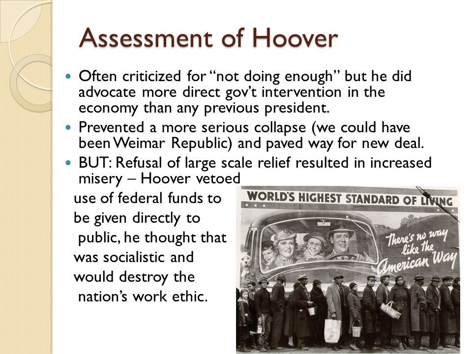 Assessment of Hoover Often criticized for not doing enough but he did advocate more direct gov't intervention in the economy than any previous president.