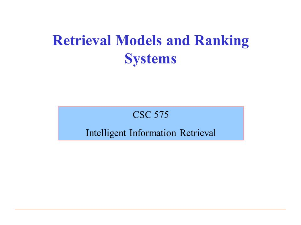 Retrieval Models and Ranking Systems CSC 575 Intelligent Information Retrieval