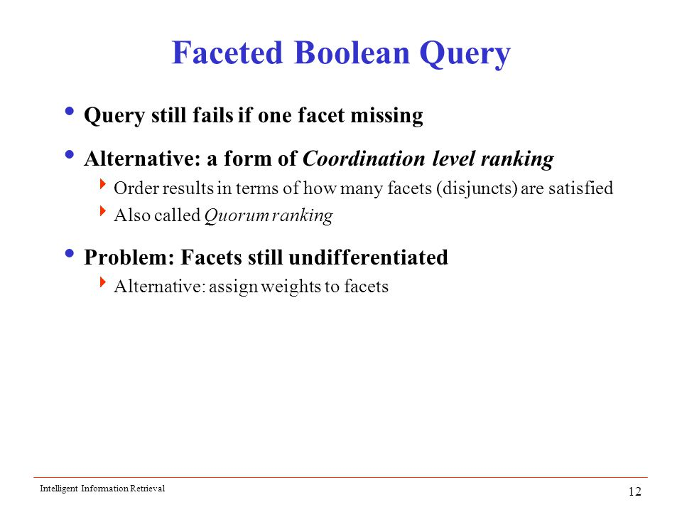 Intelligent Information Retrieval 12 Faceted Boolean Query  Query still fails if one facet missing  Alternative: a form of Coordination level ranking  Order results in terms of how many facets (disjuncts) are satisfied  Also called Quorum ranking  Problem: Facets still undifferentiated  Alternative: assign weights to facets