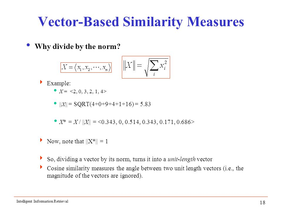 Intelligent Information Retrieval 18 Vector-Based Similarity Measures  Why divide by the norm.