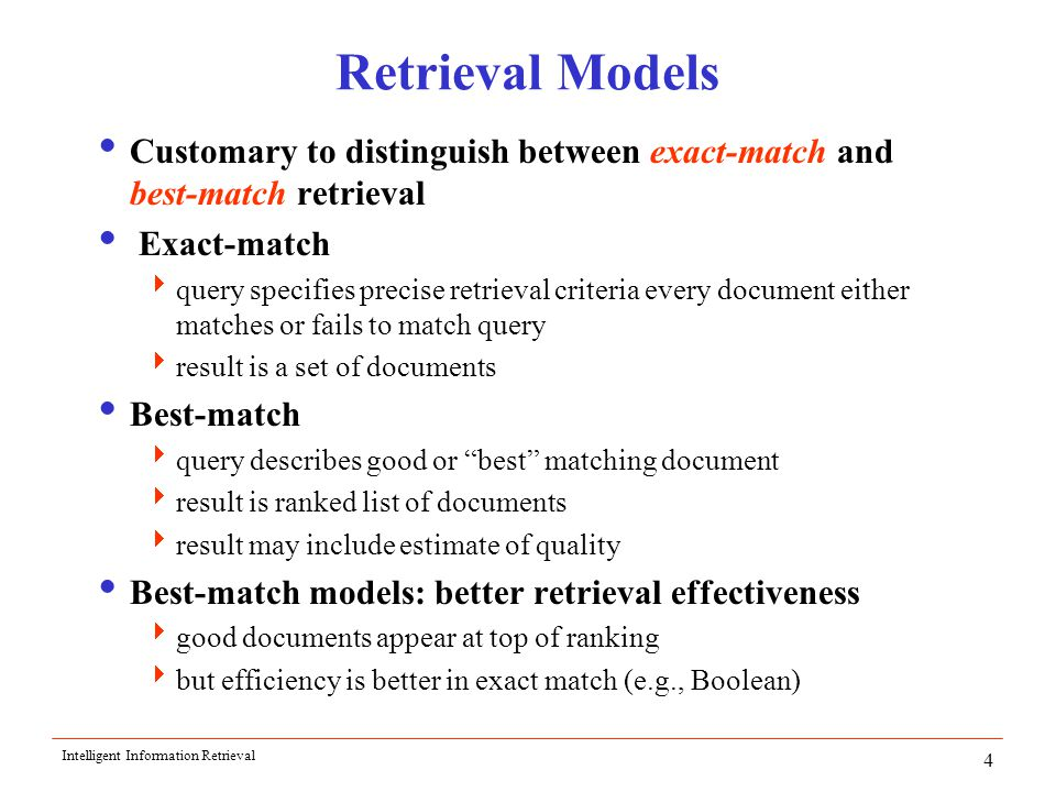 Intelligent Information Retrieval 4 Retrieval Models  Customary to distinguish between exact-match and best-match retrieval  Exact-match  query specifies precise retrieval criteria every document either matches or fails to match query  result is a set of documents  Best-match  query describes good or best matching document  result is ranked list of documents  result may include estimate of quality  Best-match models: better retrieval effectiveness  good documents appear at top of ranking  but efficiency is better in exact match (e.g., Boolean)