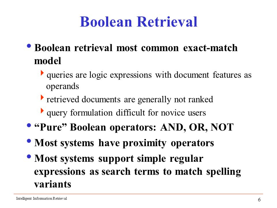 Intelligent Information Retrieval 6 Boolean Retrieval  Boolean retrieval most common exact-match model  queries are logic expressions with document features as operands  retrieved documents are generally not ranked  query formulation difficult for novice users  Pure Boolean operators: AND, OR, NOT  Most systems have proximity operators  Most systems support simple regular expressions as search terms to match spelling variants