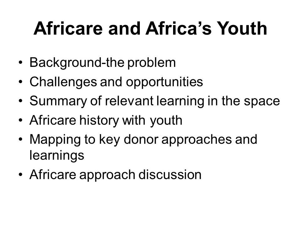 Africare and Africa's Youth Background-the problem Challenges and opportunities Summary of relevant learning in the space Africare history with youth Mapping to key donor approaches and learnings Africare approach discussion