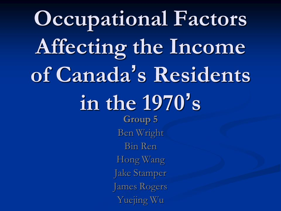 Occupational Factors Affecting the Income of Canada ' s Residents in the 1970 ' s Group 5 Ben Wright Bin Ren Hong Wang Jake Stamper James Rogers Yuejing Wu