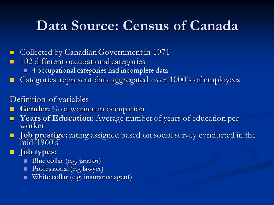 Data Source: Census of Canada Collected by Canadian Government in 1971 Collected by Canadian Government in 1971 102 different occupational categories 102 different occupational categories 4 occupational categories had incomplete data 4 occupational categories had incomplete data Categories represent data aggregated over 1000's of employees Categories represent data aggregated over 1000's of employees Definition of variables - Gender: % of women in occupation Gender: % of women in occupation Years of Education: Average number of years of education per worker Years of Education: Average number of years of education per worker Job prestige: rating assigned based on social survey conducted in the mid-1960 ' s Job prestige: rating assigned based on social survey conducted in the mid-1960 ' s Job types: Job types: Blue collar (e.g.