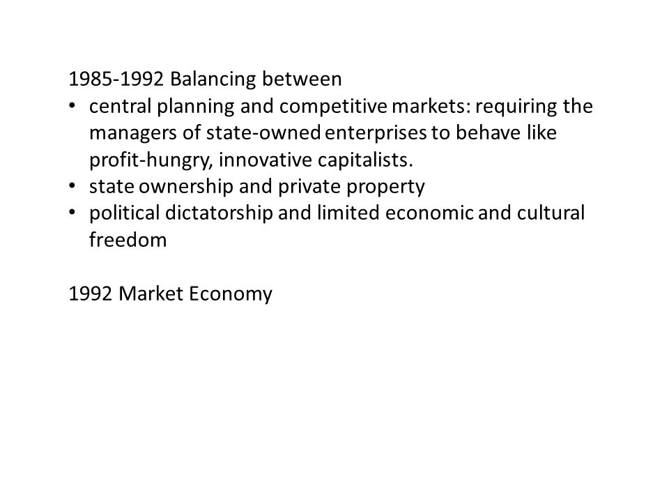 1985-1992 Balancing between central planning and competitive markets: requiring the managers of state-owned enterprises to behave like profit-hungry, innovative capitalists.