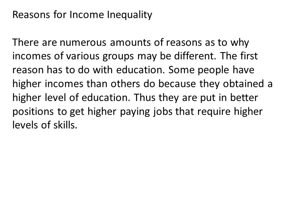 Reasons for Income Inequality There are numerous amounts of reasons as to why incomes of various groups may be different.