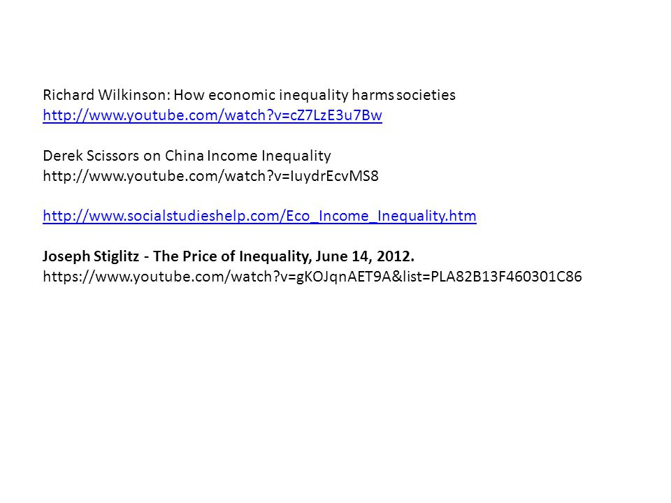 Richard Wilkinson: How economic inequality harms societies http://www.youtube.com/watch v=cZ7LzE3u7Bw Derek Scissors on China Income Inequality http://www.youtube.com/watch v=IuydrEcvMS8 http://www.socialstudieshelp.com/Eco_Income_Inequality.htm Joseph Stiglitz - The Price of Inequality, June 14, 2012.