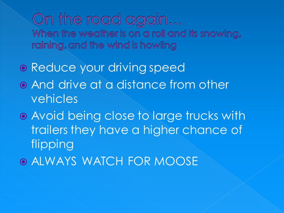 RReduce your driving speed AAnd drive at a distance from other vehicles AAvoid being close to large trucks with trailers they have a higher chance of flipping AALWAYS WATCH FOR MOOSE