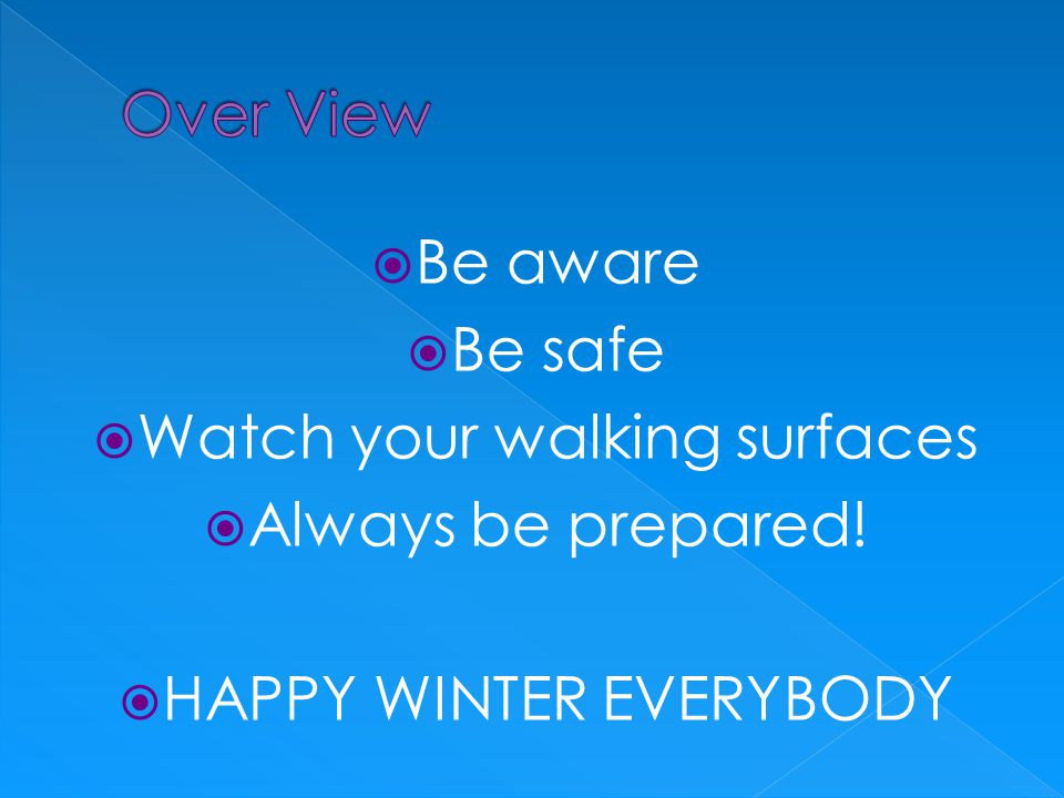  Be aware  Be safe  Watch your walking surfaces  Always be prepared!  HAPPY WINTER EVERYBODY