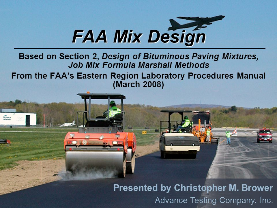 FAA P 401 MIX DESIGN FAA Mix Design Based on Section 2, Design of Bituminous Paving Mixtures, Job Mix Formula Marshall Methods From the FAA's Eastern Region Laboratory Procedures Manual (March 2008) Presented by Christopher M.
