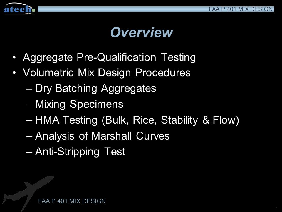 FAA P 401 MIX DESIGN ddd Overview Aggregate Pre-Qualification Testing Volumetric Mix Design Procedures –Dry Batching Aggregates –Mixing Specimens –HMA Testing (Bulk, Rice, Stability & Flow) –Analysis of Marshall Curves –Anti-Stripping Test