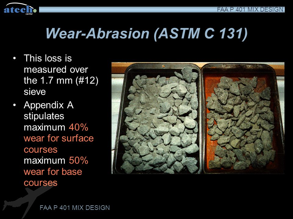FAA P 401 MIX DESIGN Wear-Abrasion (ASTM C 131) A small shelf lifts the aggregate and steel spheres and as the chamber rotates, creating the impact Th