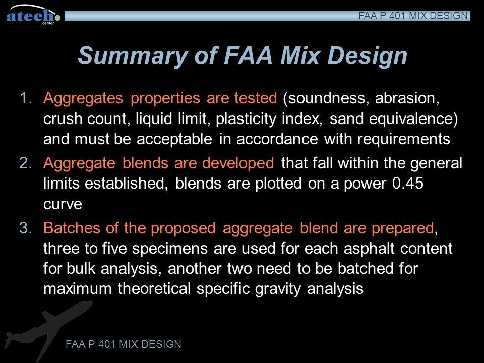 FAA P 401 MIX DESIGN Summary of FAA Mix Design 1.Aggregates properties are tested (soundness, abrasion, crush count, liquid limit, plasticity index, sand equivalence) and must be acceptable in accordance with requirements 2.Aggregate blends are developed that fall within the general limits established, blends are plotted on a power 0.45 curve 3.Batches of the proposed aggregate blend are prepared, three to five specimens are used for each asphalt content for bulk analysis, another two need to be batched for maximum theoretical specific gravity analysis