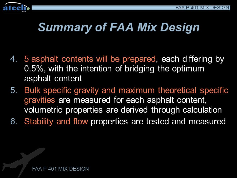 FAA P 401 MIX DESIGN Summary of FAA Mix Design 4.5 asphalt contents will be prepared, each differing by 0.5%, with the intention of bridging the optimum asphalt content 5.Bulk specific gravity and maximum theoretical specific gravities are measured for each asphalt content, volumetric properties are derived through calculation 6.Stability and flow properties are tested and measured