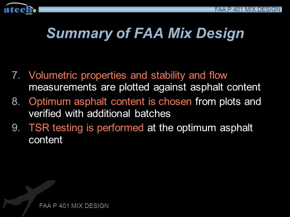 FAA P 401 MIX DESIGN Analysis of Graphs Optimum asphalt content is determined as the asphalt content that produces a void level in the HMA at the mid point of the specified range (2.8 to 4.2 percent air) If the other plotted values do not meet the required criteria, or are marginal, or if the mixture meets parameters but is not compactable in the field, the aggregate blend must be revised or a new source of aggregates secured and a new JMF developed