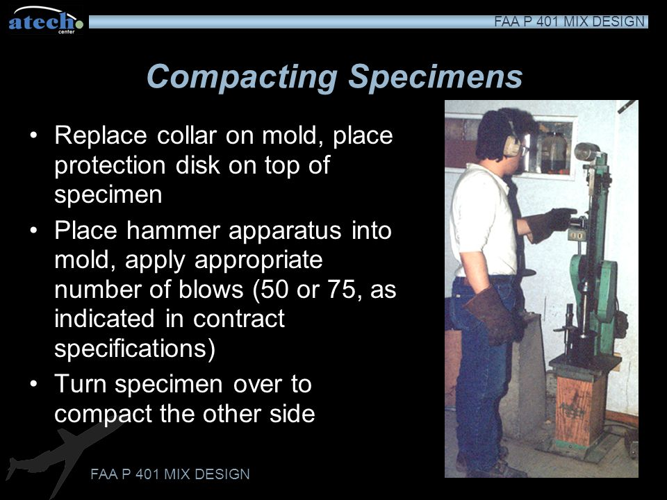 FAA P 401 MIX DESIGN Compacting Specimens Determine the temperature of the sample, it should be within the compaction temperature range If the specime