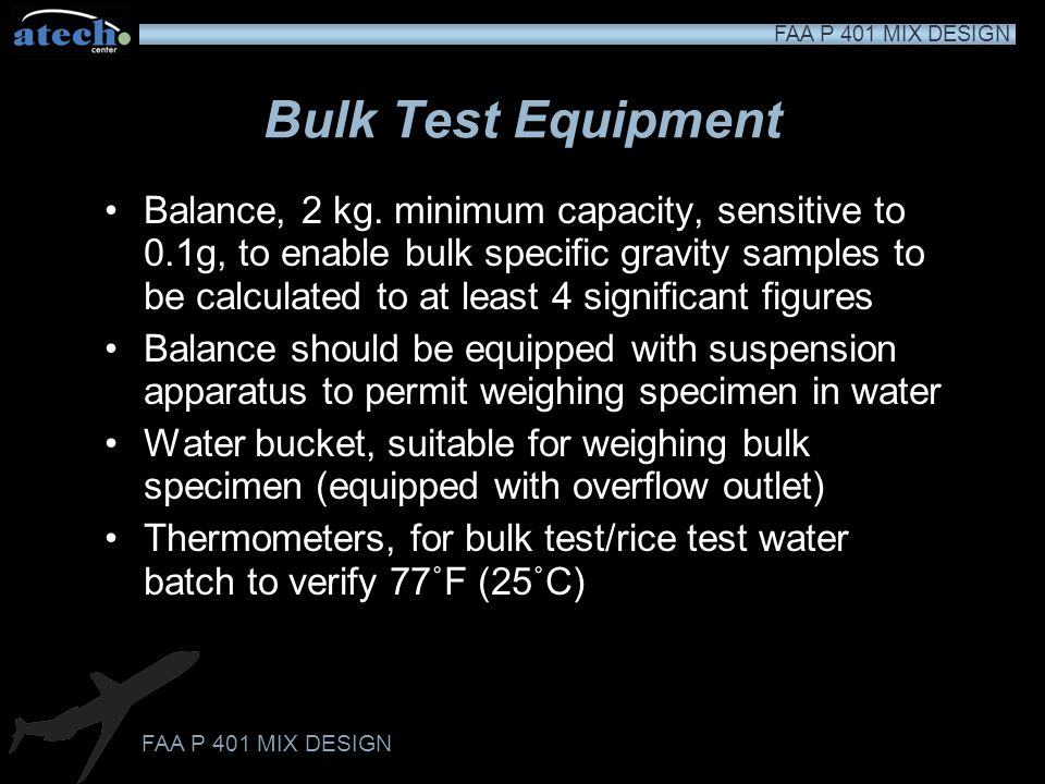 FAA P 401 MIX DESIGN Test Procedure Each compacted specimen is subjected to a bulk test, stability and flow test, and voids analysis Two maximum theor