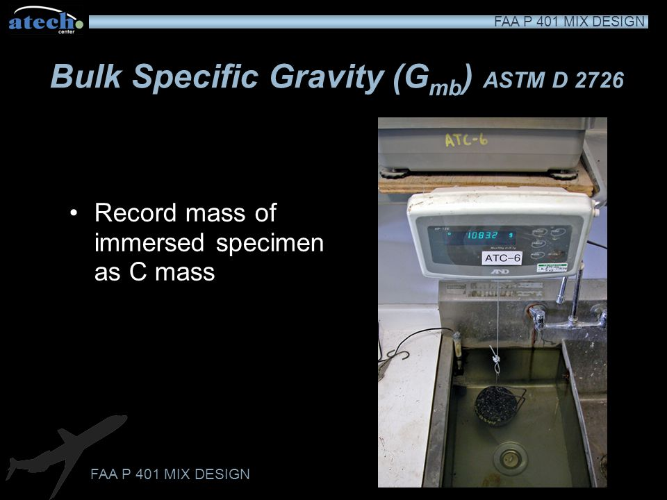 FAA P 401 MIX DESIGN Bulk Specific Gravity (G mb ) ASTM D 2726 Immerse the specimen in a water bath at 77±1.8˚F (25±1˚C) for 3 to 5 minutes Maintain p