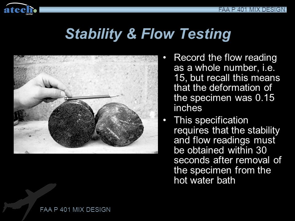 FAA P 401 MIX DESIGN Stability & Flow Testing Begin to apply load to specimen at rate of 2 inches per minute Observe stability press dial during loadi