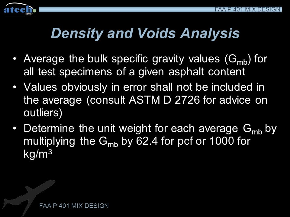 FAA P 401 MIX DESIGN Maximum Theoretical Specific Gravity (ASTM D 2041) This mass to volume measurement expresses the density of the mixture as if it