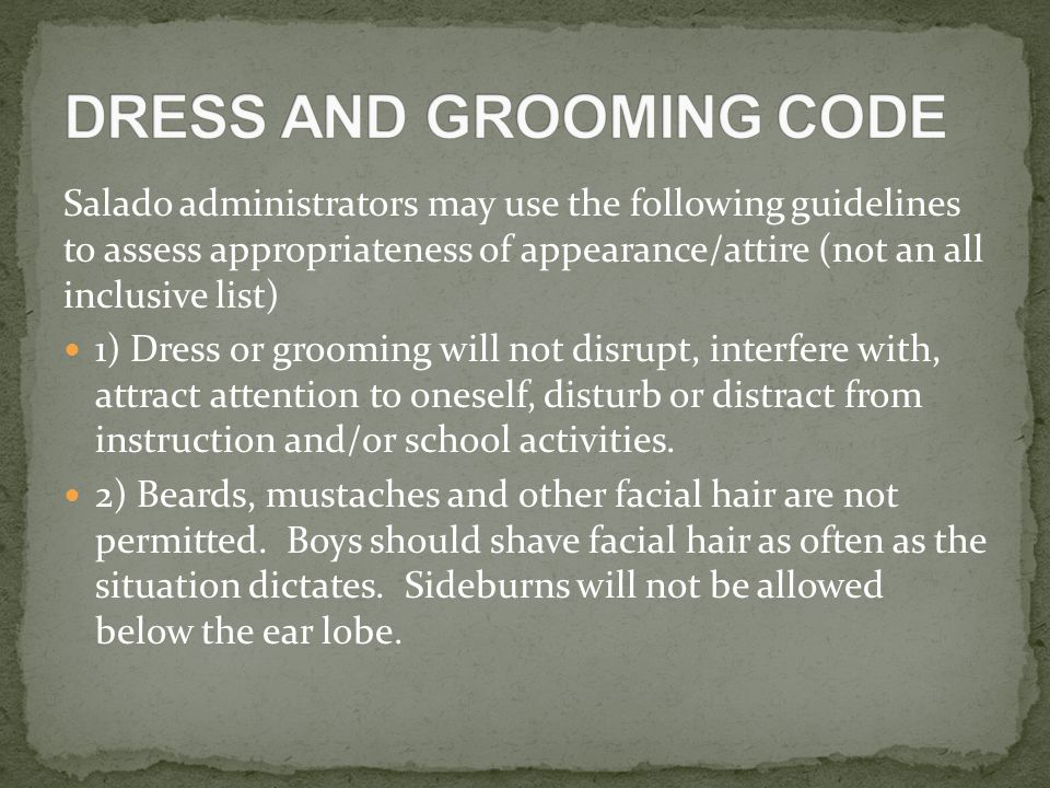 Salado administrators may use the following guidelines to assess appropriateness of appearance/attire (not an all inclusive list) 1) Dress or grooming will not disrupt, interfere with, attract attention to oneself, disturb or distract from instruction and/or school activities.