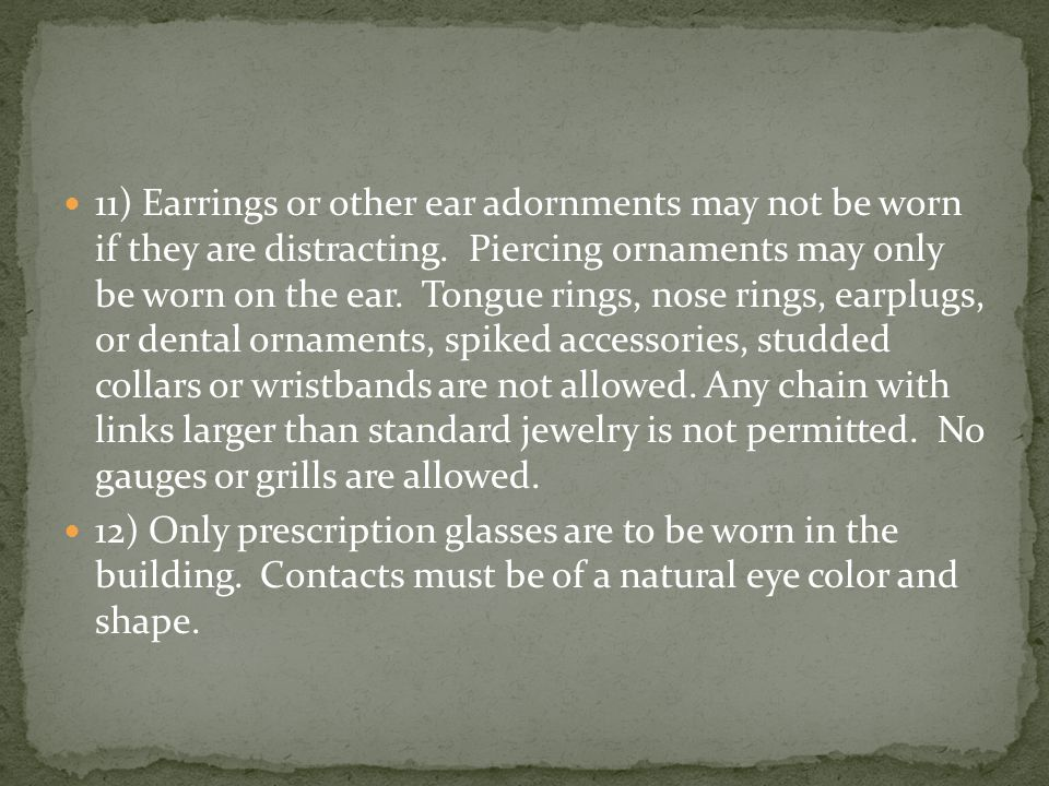 11) Earrings or other ear adornments may not be worn if they are distracting.