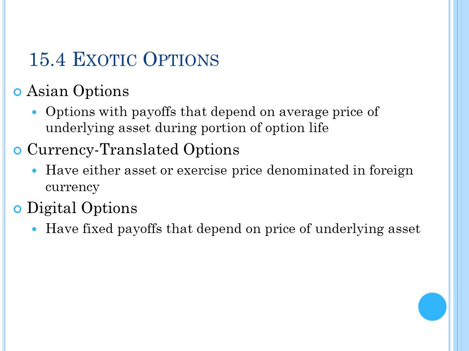 15.4 E XOTIC O PTIONS Asian Options Options with payoffs that depend on average price of underlying asset during portion of option life Currency-Trans