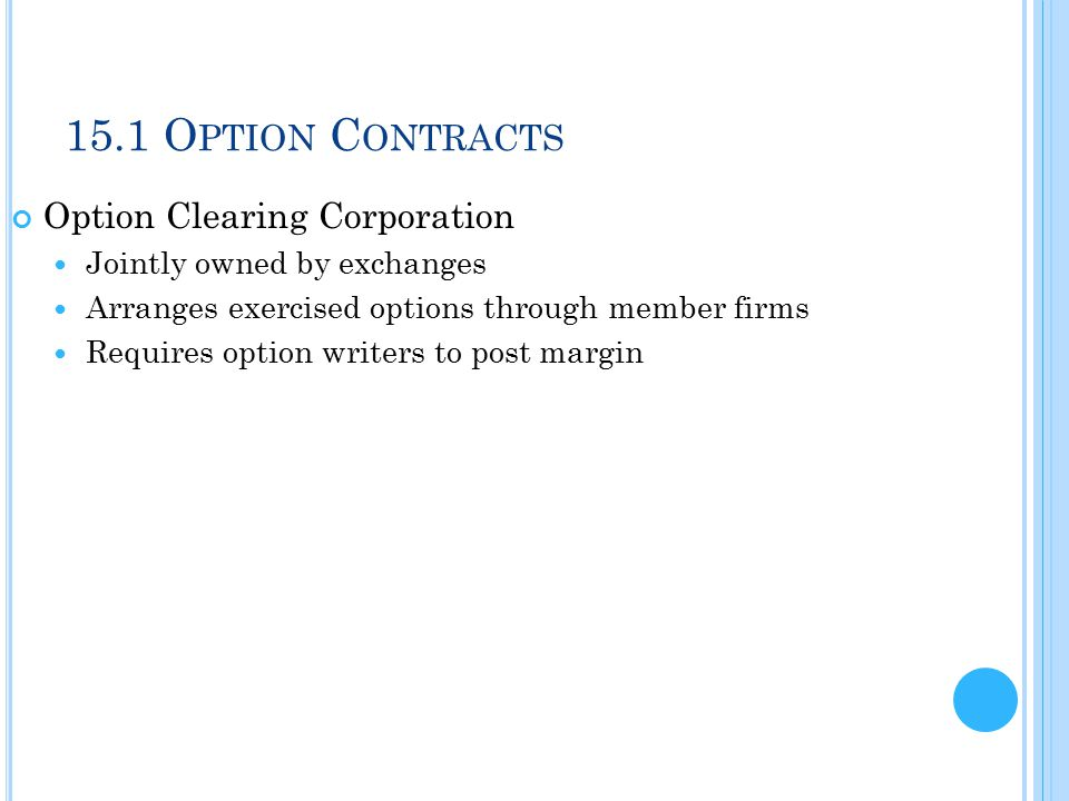 15.1 O PTION C ONTRACTS Option Clearing Corporation Jointly owned by exchanges Arranges exercised options through member firms Requires option writers