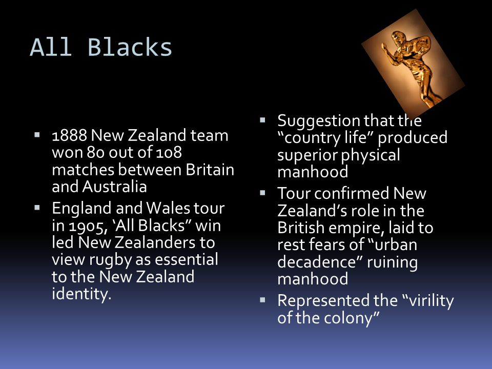All Blacks  1888 New Zealand team won 80 out of 108 matches between Britain and Australia  England and Wales tour in 1905, 'All Blacks win led New Zealanders to view rugby as essential to the New Zealand identity.