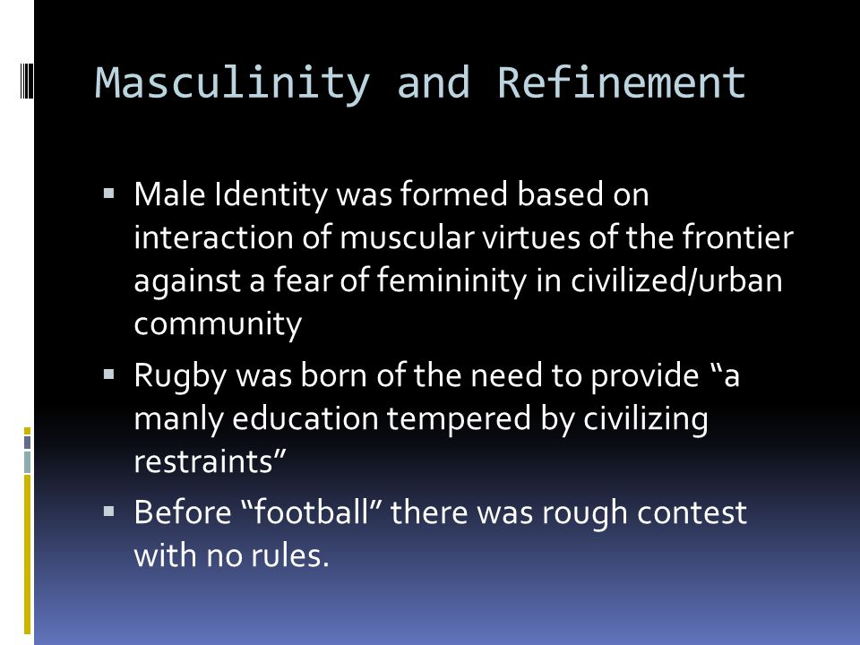 Masculinity and Refinement  Male Identity was formed based on interaction of muscular virtues of the frontier against a fear of femininity in civilized/urban community  Rugby was born of the need to provide a manly education tempered by civilizing restraints  Before football there was rough contest with no rules.