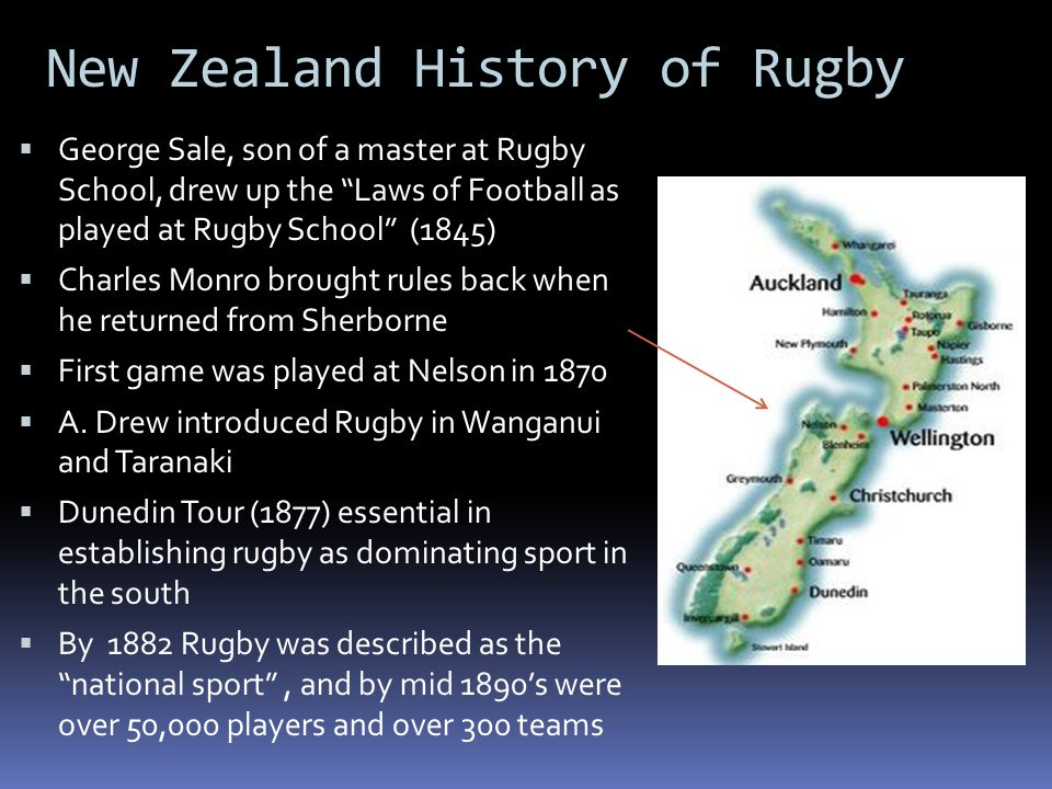 New Zealand History of Rugby  George Sale, son of a master at Rugby School, drew up the Laws of Football as played at Rugby School (1845)  Charles Monro brought rules back when he returned from Sherborne  First game was played at Nelson in 1870  A.