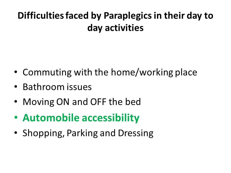 Difficulties faced by Paraplegics in their day to day activities Commuting with the home/working place Bathroom issues Moving ON and OFF the bed Automobile accessibility Shopping, Parking and Dressing