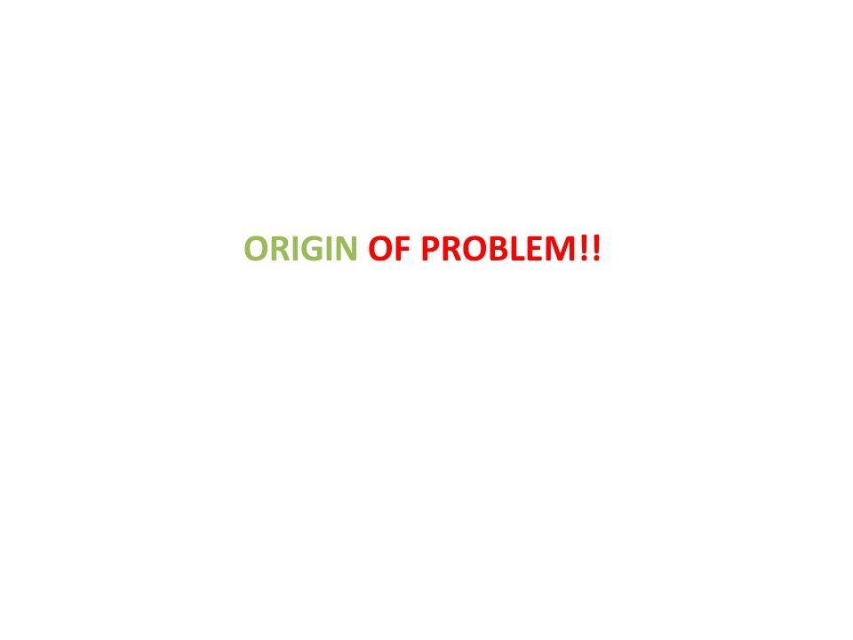 ORIGIN OF PROBLEM!!