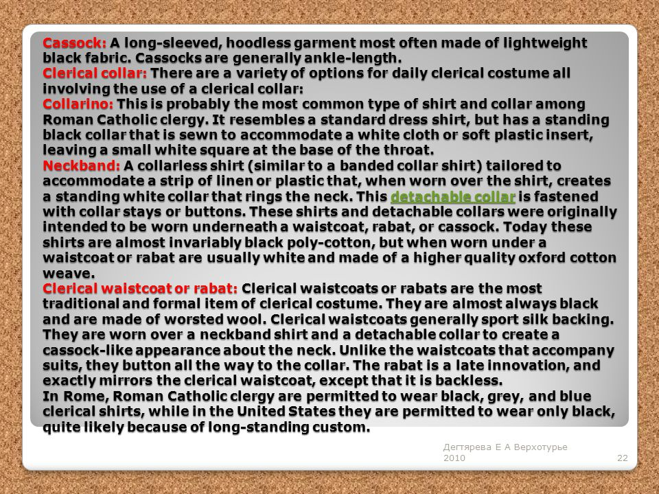 Cassock: A long-sleeved, hoodless garment most often made of lightweight black fabric. Cassocks are generally ankle-length. Clerical collar: There are