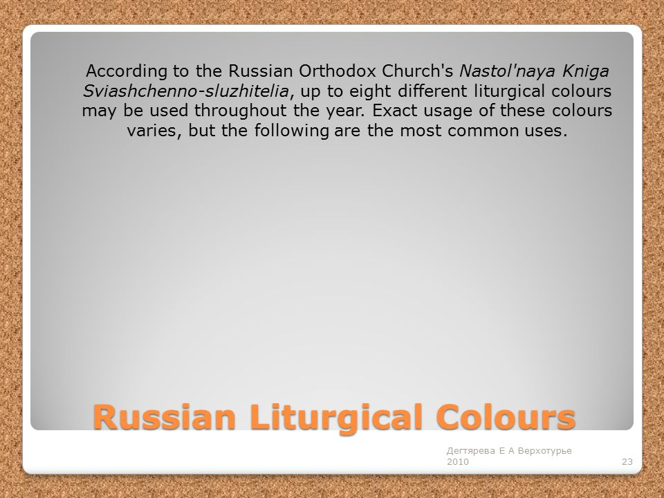 Russian Liturgical Colours 23 Дегтярева Е А Верхотурье 2010 According to the Russian Orthodox Church s Nastol naya Kniga Sviashchenno-sluzhitelia, up to eight different liturgical colours may be used throughout the year.