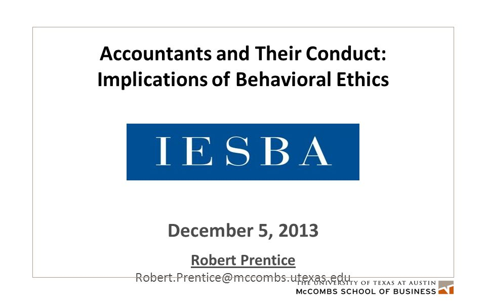 Accountants and Their Conduct: Implications of Behavioral Ethics December 5, 2013 Robert Prentice Robert.Prentice@mccombs.utexas.edu