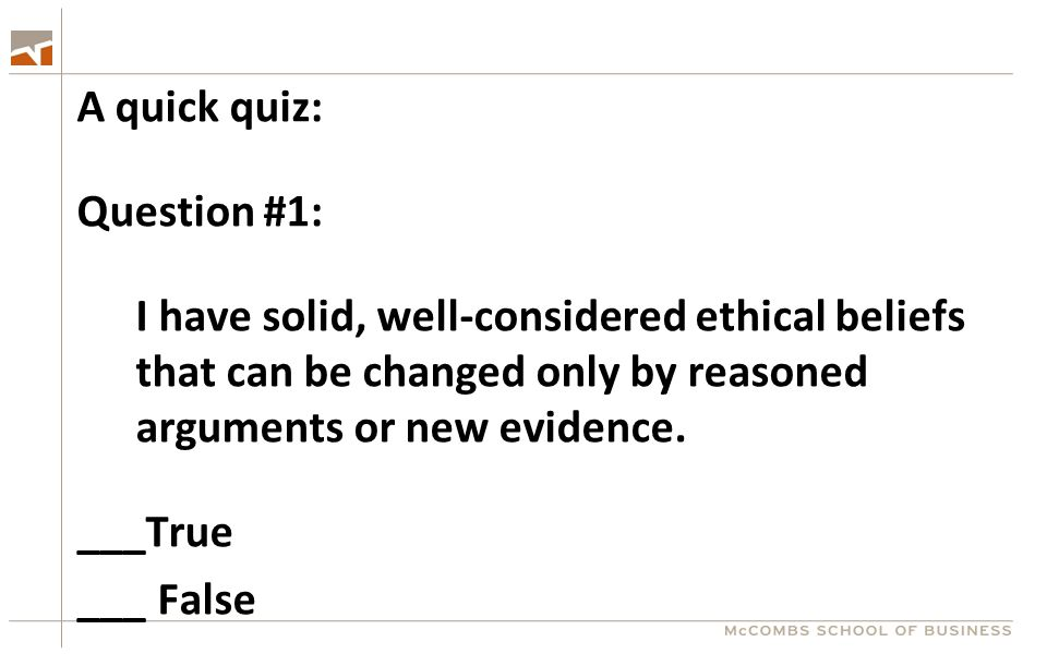 A quick quiz: Question #1: I have solid, well-considered ethical beliefs that can be changed only by reasoned arguments or new evidence.
