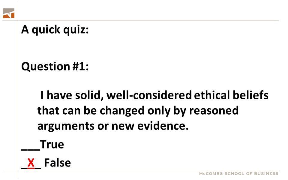A quick quiz: Question #1: I have solid, well-considered ethical beliefs that can be changed only by reasoned arguments or new evidence. ___True _X_ F