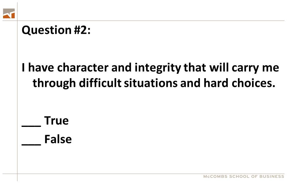 Question #2: I have character and integrity that will carry me through difficult situations and hard choices. ___ True ___ False
