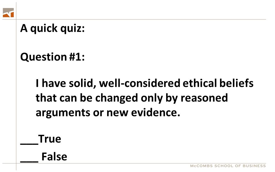 A quick quiz: Question #1: I have solid, well-considered ethical beliefs that can be changed only by reasoned arguments or new evidence. ___True ___ F