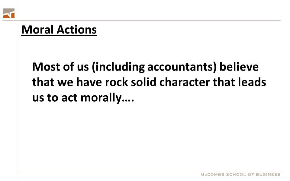Moral Actions Most of us (including accountants) believe that we have rock solid character that leads us to act morally….