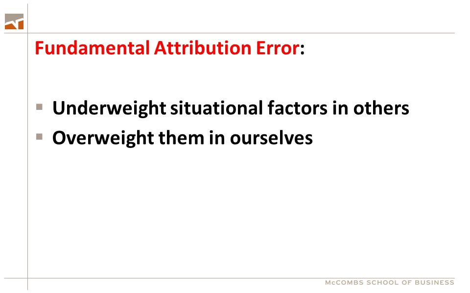 Fundamental Attribution Error:  Underweight situational factors in others  Overweight them in ourselves