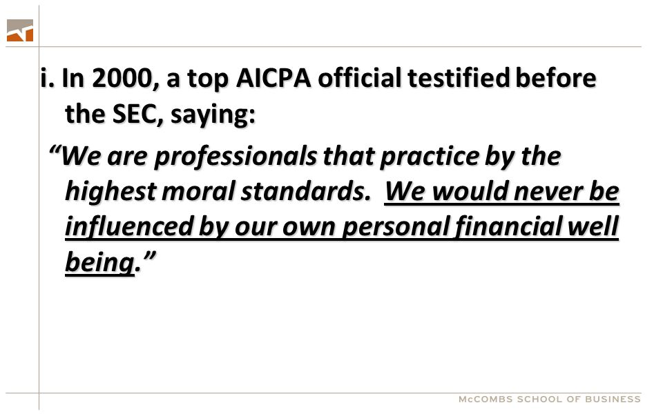 "i. In 2000, a top AICPA official testified before the SEC, saying: ""We are professionals that practice by the highest moral standards. We would never"