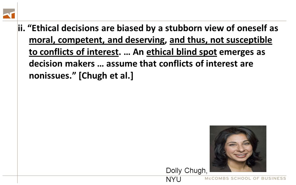 "ii. ""Ethical decisions are biased by a stubborn view of oneself as moral, competent, and deserving, and thus, not susceptible to conflicts of interest"