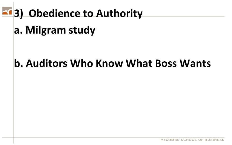 3) Obedience to Authority a. Milgram study b. Auditors Who Know What Boss Wants