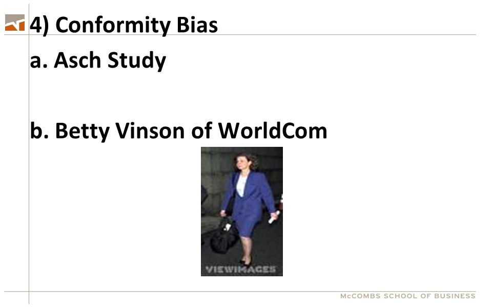 4) Conformity Bias a. Asch Study b. Betty Vinson of WorldCom